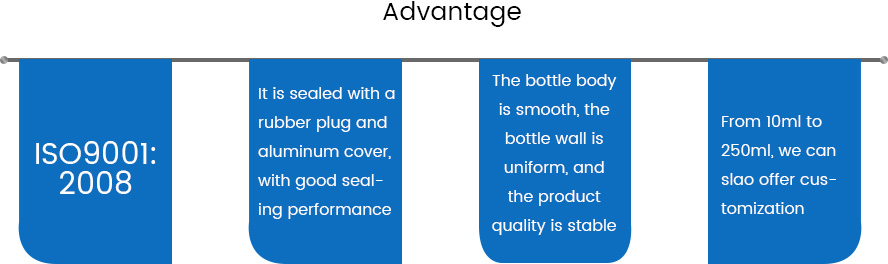 Advantage of injection vial:1.ISO9001:2008 2.It is sealed with a rubber plug and aluminum cover, with good sealing performance; 3. The bottle body is smooth, the bottle wall is uniform, and the product quality is stable; 4.From 10ml to 250ml, we can slao offer customization